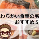 【介護食】やわらかい宅配弁当おすすめ5選!噛む力・飲む力がなくても食べられる。