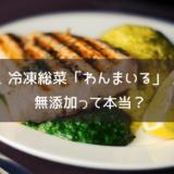 冷凍惣菜「わんまいる」は無添加って本当?食品添加物を使用しているのか確かめてみた!