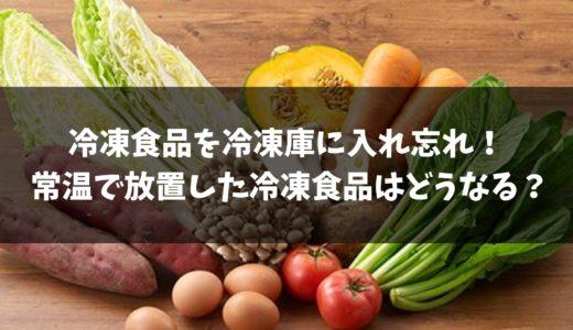 【危険】冷凍食品を冷凍庫に入れ忘れ! 常温で放置した冷凍食品はどうなる?