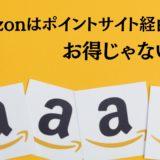 【攻略】Amazonはポイントサイト経由はお得じゃない!アマゾンでポイントを最大化する5つの手法